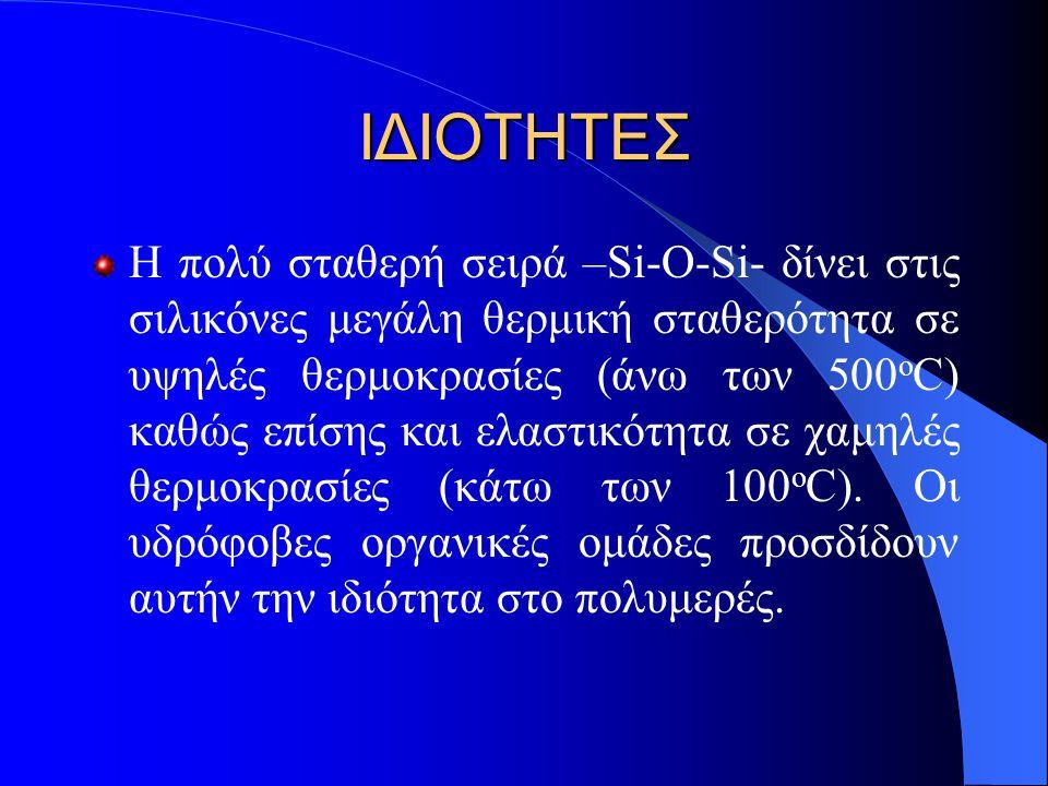 ΙΔΙΟΤΗΤΕΣ Η πολύ σταθερή σειρά –Si-O-Si- δίνει στις σιλικόνες μεγάλη θερμική σταθερότητα σε υψηλές θερμοκρασίες (άνω των 500 ο C) καθώς επίσης και ελα