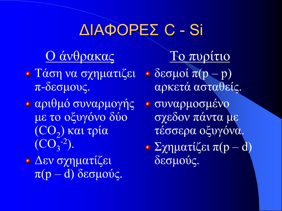 ΔΙΑΦΟΡΕΣ C - Si Ο άνθρακας Τάση να σχηματιζει π-δεσμους. αριθμό συναρμογής με το οξυγόνο δύο (CO 2 ) και τρία (CO 3 -2 ). Δεν σχηματίζει π(p – d) δεσμ