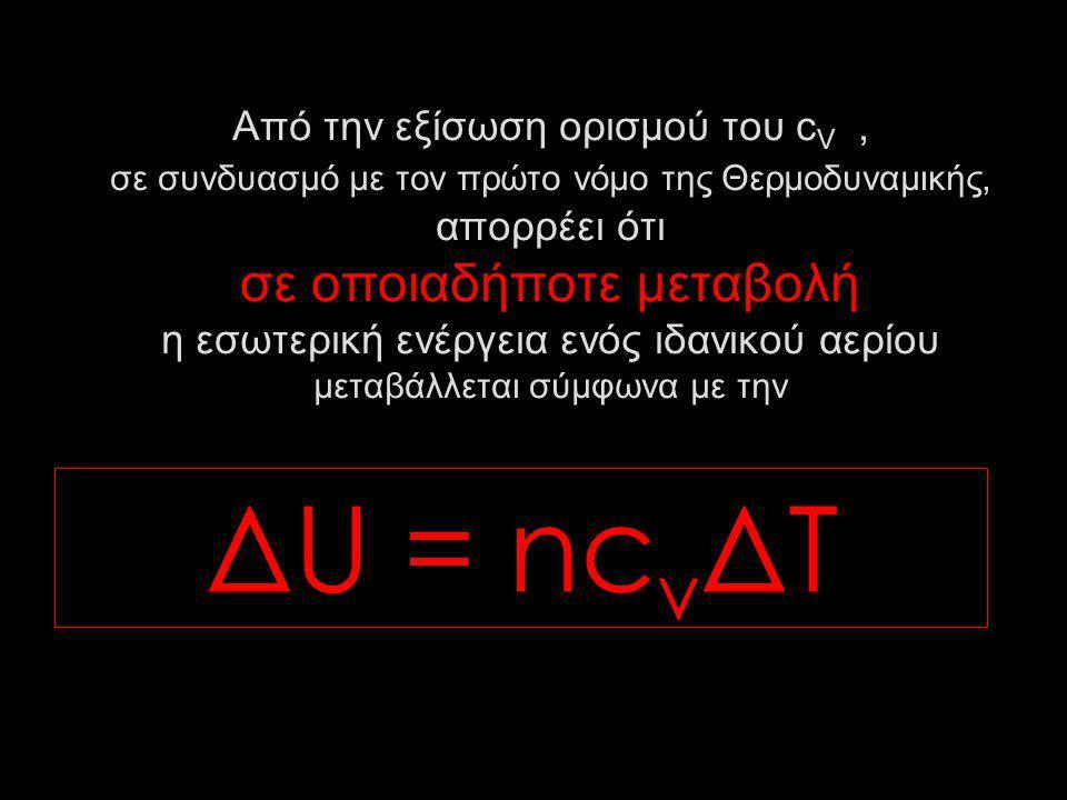 Από την εξίσωση ορισμού του c V, σε συνδυασμό με τον πρώτο νόμο της Θερμοδυναμικής, απορρέει ότι σε οποιαδήποτε μεταβολή η εσωτερική ενέργεια ενός ιδανικού αερίου μεταβάλλεται σύμφωνα με την ΔU = nc v ΔΤ
