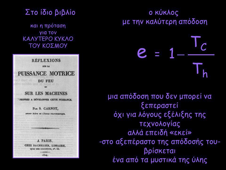 TCTC 1 ThTh e = Στο ίδιο βιβλίο μια απόδοση που δεν μπορεί να ξεπεραστεί όχι για λόγους εξέλιξης της τεχνολογίας αλλά επειδή «εκεί» -στο αξεπέραστο της απόδοσής του- βρίσκεται ένα από τα μυστικά της ύλης ο κύκλος με την καλύτερη απόδοση και η πρόταση για τον ΚΑΛΥΤΕΡΟ ΚΥΚΛΟ ΤΟΥ ΚΟΣΜΟΥ