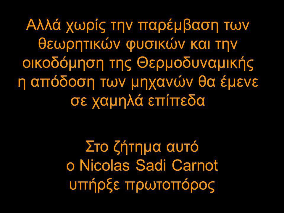Αλλά χωρίς την παρέμβαση των θεωρητικών φυσικών και την οικοδόμηση της Θερμοδυναμικής η απόδοση των μηχανών θα έμενε σε χαμηλά επίπεδα Στο ζήτημα αυτό ο Nicolas Sadi Carnot υπήρξε πρωτοπόρος