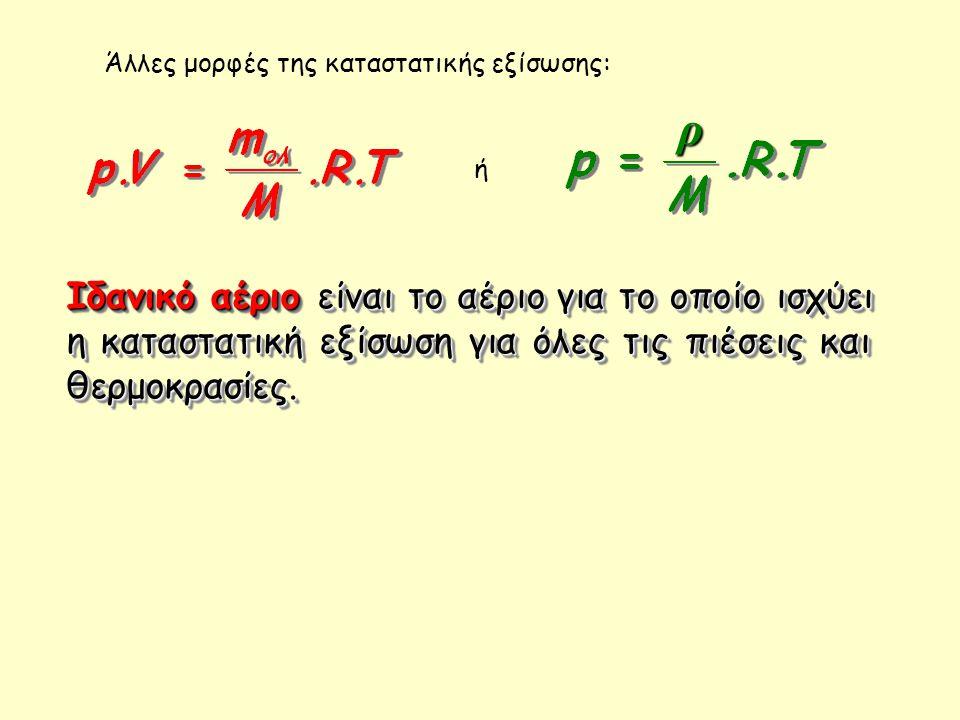 Άλλες μορφές της καταστατικής εξίσωσης: ρ ή Ιδανικό αέριοείναι το αέριο για το οποίο ισχύει η καταστατική εξίσωση για όλες τις πιέσεις και θερμοκρασίε