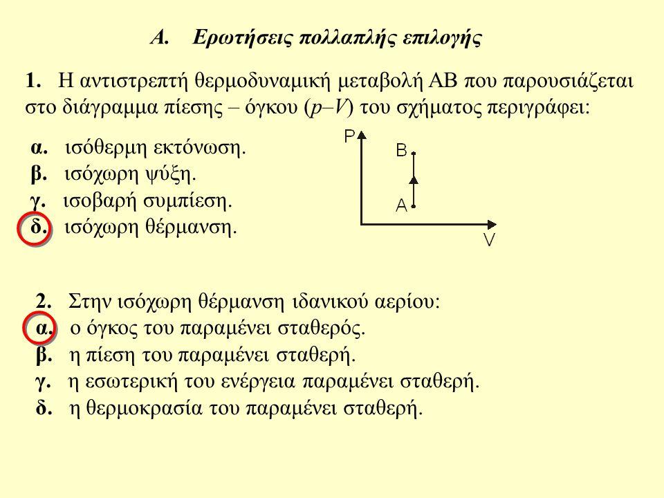 Α. Ερωτήσεις πολλαπλής επιλογής 1. Η αντιστρεπτή θερμοδυναμική μεταβολή ΑΒ που παρουσιάζεται στο διάγραμμα πίεσης – όγκου (p–V) του σχήματος περιγράφε