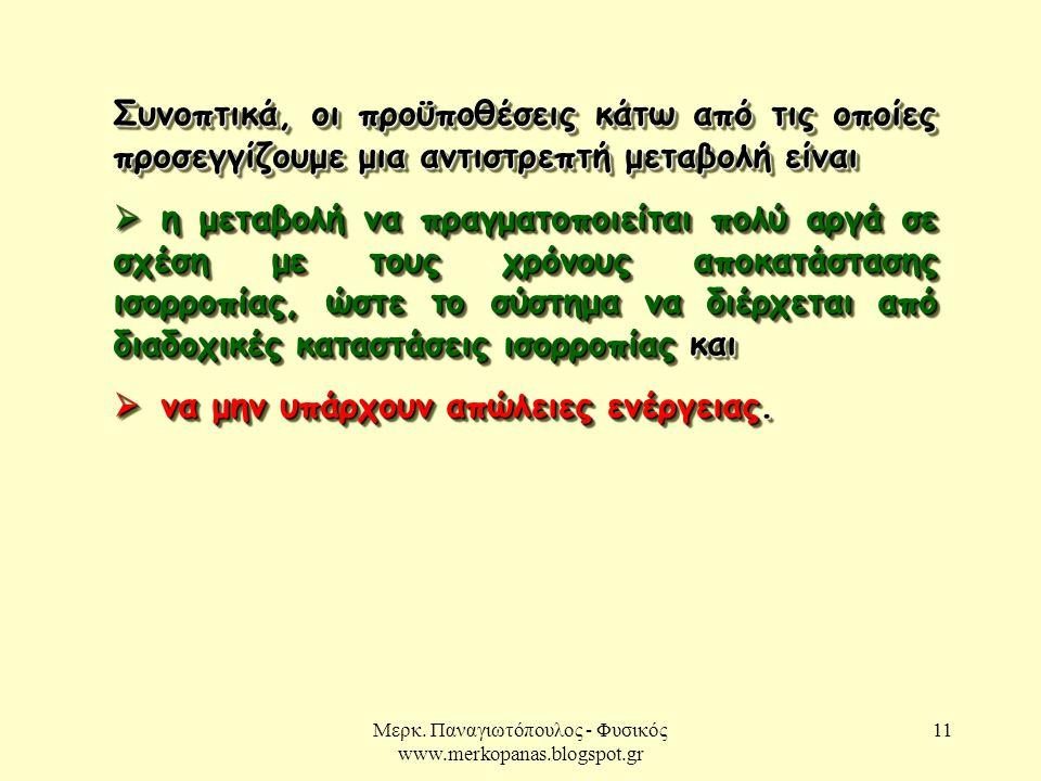Μερκ. Παναγιωτόπουλος - Φυσικός www.merkopanas.blogspot.gr 11 Συνοπτικά, οι προϋποθέσεις κάτω από τις οποίες προσεγγίζουμε μια αντιστρεπτή μεταβολή εί