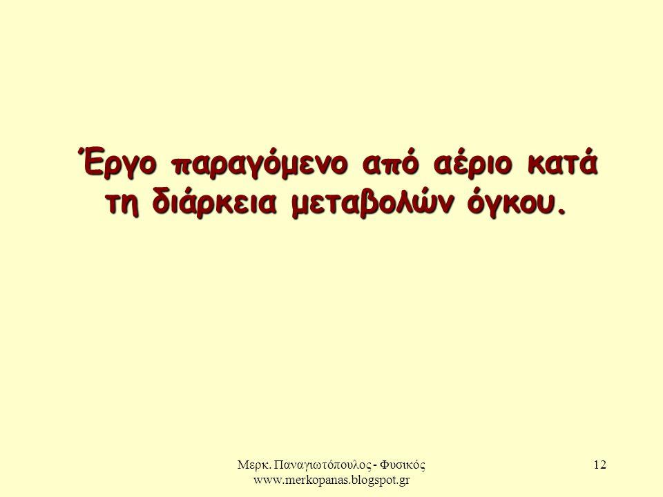 Μερκ. Παναγιωτόπουλος - Φυσικός www.merkopanas.blogspot.gr 12 Έργο παραγόμενο από αέριο κατά τη διάρκεια μεταβολών όγκου.