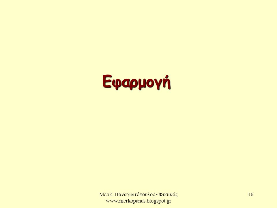 Μερκ. Παναγιωτόπουλος - Φυσικός www.merkopanas.blogspot.gr 16 Εφαρμογή