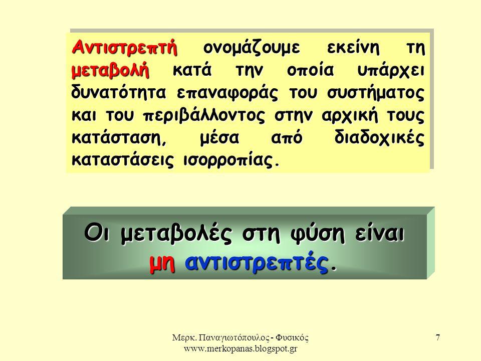 Μερκ. Παναγιωτόπουλος - Φυσικός www.merkopanas.blogspot.gr 7 Αντιστρεπτή ονομάζουμε εκείνη τη μεταβολή κατά την οποία υπάρχει δυνατότητα επαναφοράς το