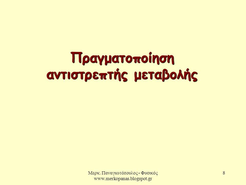 Μερκ. Παναγιωτόπουλος - Φυσικός www.merkopanas.blogspot.gr 8 Πραγματοποίηση αντιστρεπτής μεταβολής