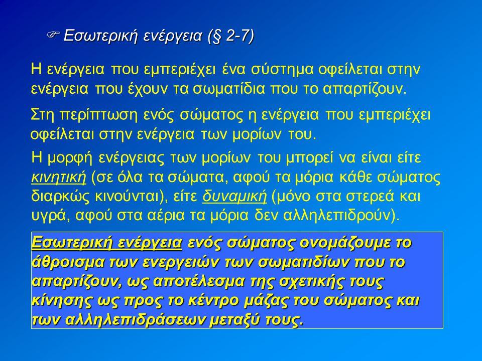  Εσωτερική ενέργεια (§ 2-7) Η ενέργεια που εμπεριέχει ένα σύστημα οφείλεται στην ενέργεια που έχουν τα σωματίδια που το απαρτίζουν. Στη περίπτωση ενό