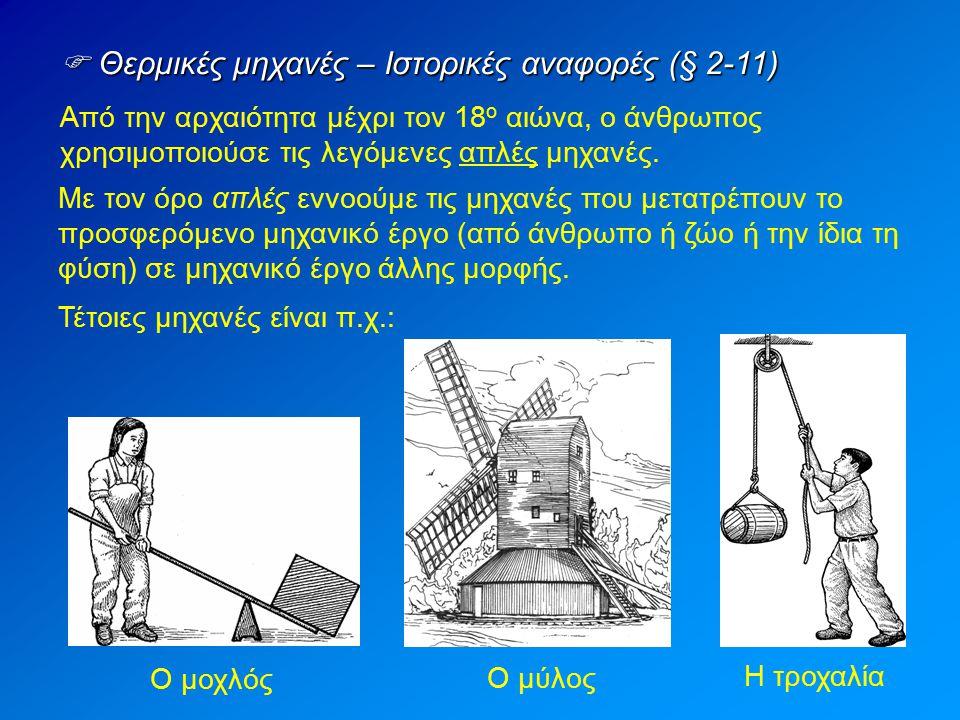  Θερμικές μηχανές – Ιστορικές αναφορές (§ 2-11) Από την αρχαιότητα μέχρι τον 18 ο αιώνα, ο άνθρωπος χρησιμοποιούσε τις λεγόμενες απλές μηχανές. Με το