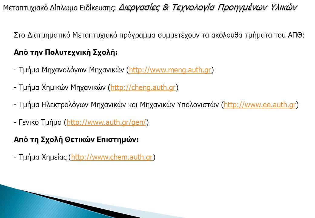 Στο Διατμηματικό Μεταπτυχιακό πρόγραμμα συμμετέχουν τα ακόλουθα τμήματα του ΑΠΘ: Από την Πολυτεχνική Σχολή: - Τμήμα Μηχανολόγων Μηχανικών (http://www.meng.auth.gr) - Τμήμα Χημικών Μηχανικών (http://cheng.auth.gr) - Τμήμα Ηλεκτρολόγων Μηχανικών και Μηχανικών Υπολογιστών (http://www.ee.auth.gr) - Γενικό Τμήμα (http://www.auth.gr/gen/) Από τη Σχολή Θετικών Επιστημών: - Τμήμα Χημείας (http://www.chem.auth.gr)http://www.meng.auth.grhttp://cheng.auth.grhttp://www.ee.auth.grhttp://www.auth.gr/gen/http://www.chem.auth.gr Μεταπτυχιακό Δίπλωμα Ειδίκευσης: Διεργασίες & Τεχνολογία Προηγμένων Υλικών