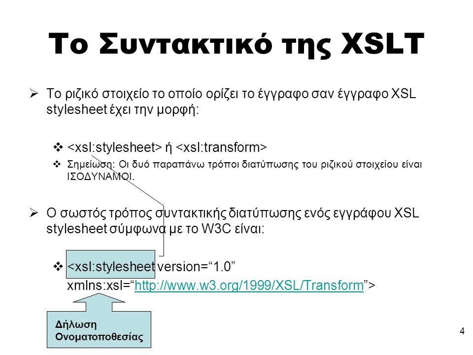 4 Το Συντακτικό της XSLT  Το ριζικό στοιχείο το οποίο ορίζει το έγγραφο σαν έγγραφο XSL stylesheet έχει την μορφή:  ή  Σημείωση: Οι δυό παραπάνω τρόποι διατύπωσης του ριζικού στοιχείου είναι ΙΣΟΔΥΝΑΜΟΙ.