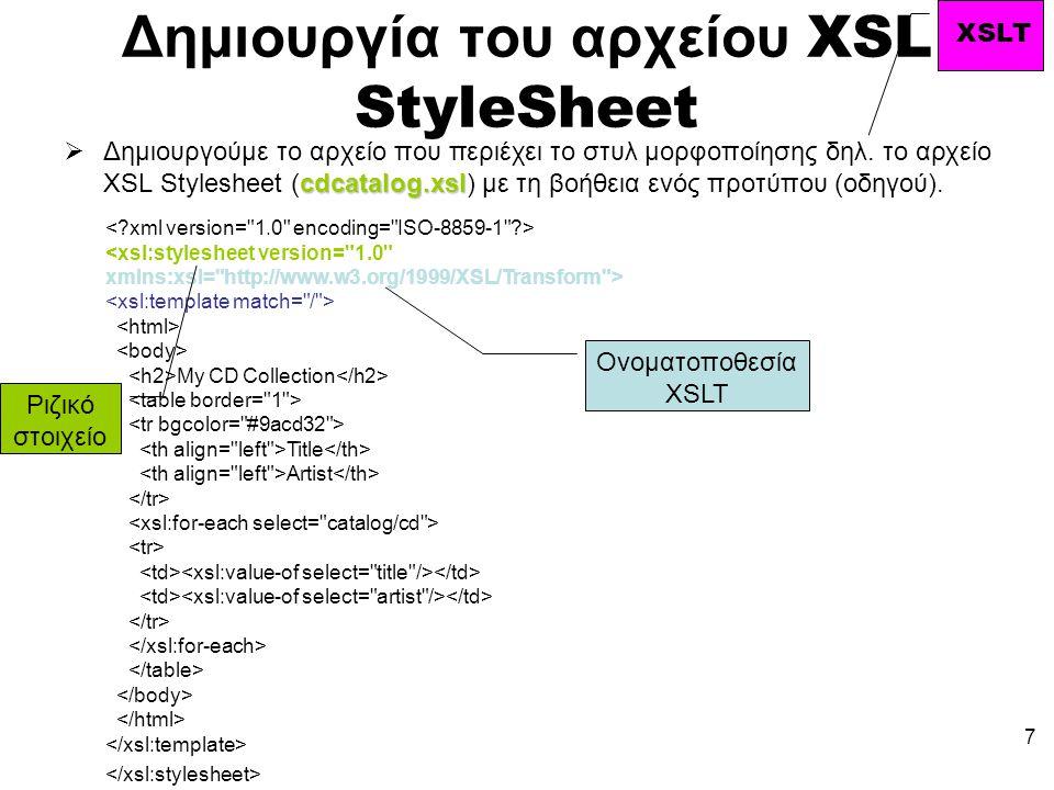 7 Δημιουργία του αρχείου XSL StyleSheet cdcatalog.xsl  Δημιουργούμε το αρχείο που περιέχει το στυλ μορφοποίησης δηλ.