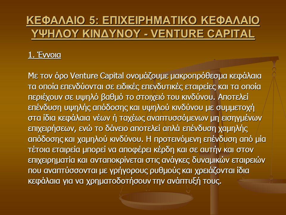 ΚΕΦΑΛΑΙΟ 5: ΕΠΙΧΕΙΡΗΜΑΤΙΚΟ ΚΕΦΑΛΑΙΟ ΥΨΗΛΟΥ ΚΙΝΔΥΝΟΥ - VENTURE CAPITAL 1. Έννοια Με τον όρο Venture Capital ονομάζουμε μακροπρόθεσμα κεφάλαια τα οποία