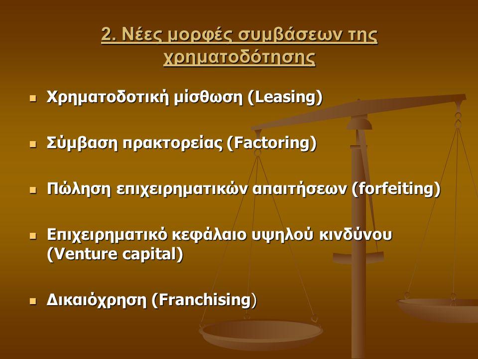 2. Νέες μορφές συμβάσεων της χρηματοδότησης Χρηματοδοτική μίσθωση (Leasing) Χρηματοδοτική μίσθωση (Leasing) Σύμβαση πρακτορείας (Factoring) Σύμβαση πρ