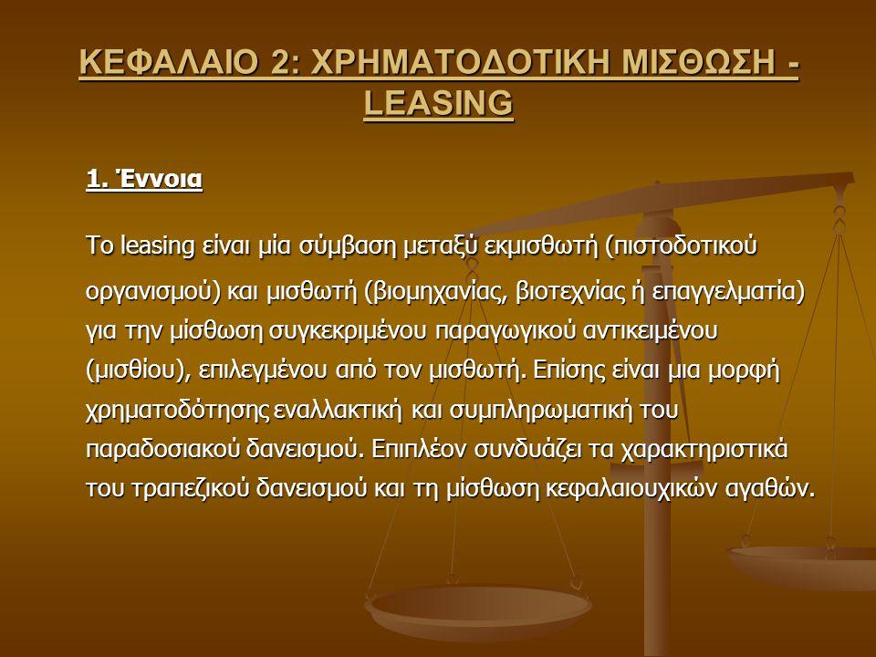 ΚΕΦΑΛΑΙΟ 2: ΧΡΗΜΑΤΟΔΟΤΙΚΗ ΜΙΣΘΩΣΗ - LEASING 1. Έννοια Το leasing είναι μία σύμβαση μεταξύ εκμισθωτή (πιστοδοτικού οργανισμού) και μισθωτή (βιομηχανίας
