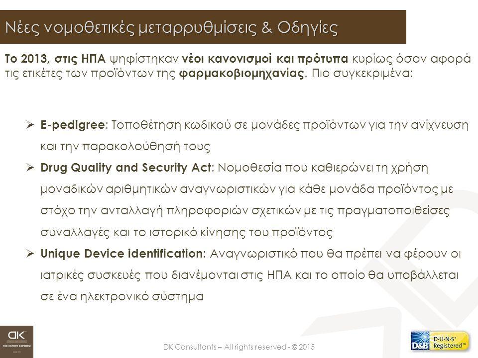 DK Consultants – All rights reserved - © 2015 Νέες νομοθετικές μεταρρυθμίσεις & Οδηγίες  E-pedigree : Τοποθέτηση κωδικού σε μονάδες προϊόντων για την ανίχνευση και την παρακολούθησή τους  Drug Quality and Security Act : Νομοθεσία που καθιερώνει τη χρήση μοναδικών αριθμητικών αναγνωριστικών για κάθε μονάδα προϊόντος με στόχο την ανταλλαγή πληροφοριών σχετικών με τις πραγματοποιθείσες συναλλαγές και το ιστορικό κίνησης του προϊόντος  Unique Device identification : Αναγνωριστικό που θα πρέπει να φέρουν οι ιατρικές συσκευές που διανέμονται στις ΗΠΑ και το οποίο θα υποβάλλεται σε ένα ηλεκτρονικό σύστημα Το 2013, στις ΗΠΑ ψηφίστηκαν νέοι κανονισμοί και πρότυπα κυρίως όσον αφορά τις ετικέτες των προϊόντων της φαρμακοβιομηχανίας.
