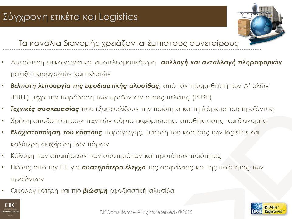 DK Consultants – All rights reserved - © 2015 Σύγχρονη ετικέτα και Logistics Τα κανάλια διανομής χρειάζονται έμπιστους συνεταίρους Αμεσότερη επικοινωνία και αποτελεσματικότερη συλλογή και ανταλλαγή πληροφοριών μεταξύ παραγωγών και πελατών Βέλτιστη λειτουργία της εφοδιαστικής αλυσίδας, από τον προμηθευτή των Α' υλών (PULL) μέχρι την παράδοση των προϊόντων στους πελάτες (PUSH) Τεχνικές συσκευασίας που εξασφαλίζουν την ποιότητα και τη διάρκεια του προϊόντος Χρήση αποδοτικότερων τεχνικών φόρτο-εκφόρτωσης, αποθήκευσης και διανομής Ελαχιστοποίηση του κόστους παραγωγής, μείωση του κόστους των logistics και καλύτερη διαχείριση των πόρων Κάλυψη των απαιτήσεων των συστημάτων και προτύπων ποιότητας Πιέσεις από την Ε.Ε για αυστηρότερο έλεγχο της ασφάλειας και της ποιότητας των προϊόντων Οικολογικότερη και πιο βιώσιμη εφοδιαστική αλυσίδα