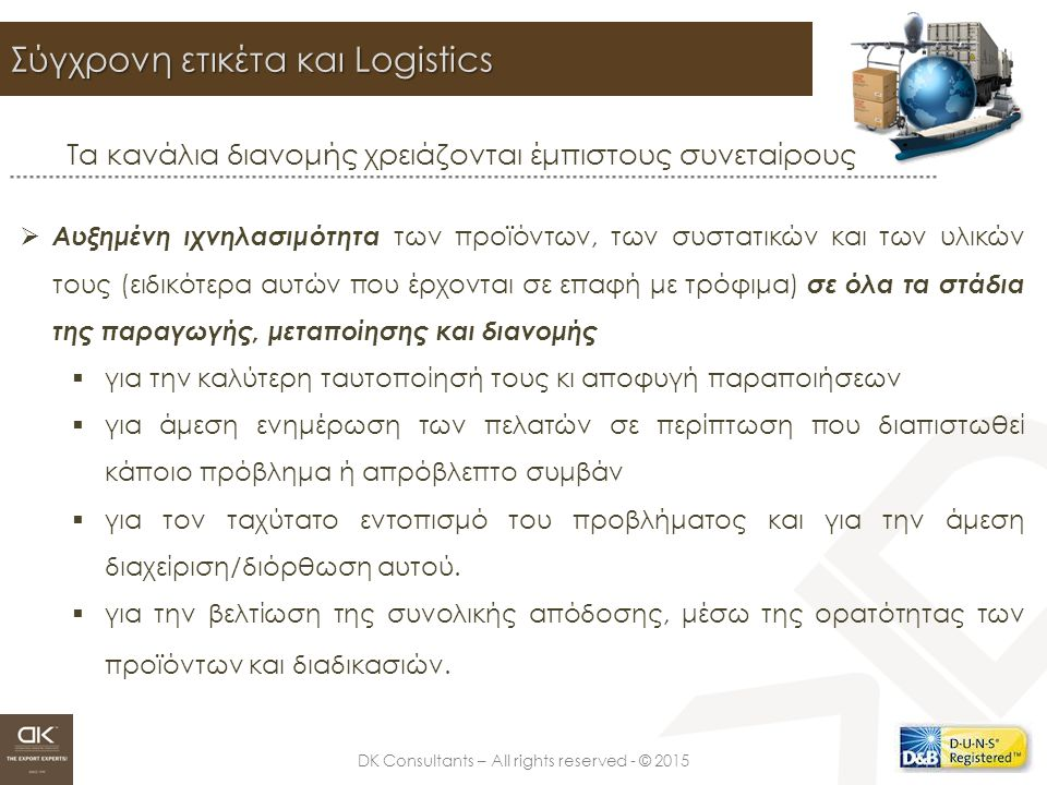 DK Consultants – All rights reserved - © 2015 Σύγχρονη ετικέτα και Logistics Τα κανάλια διανομής χρειάζονται έμπιστους συνεταίρους  Αυξημένη ιχνηλασιμότητα των προϊόντων, των συστατικών και των υλικών τους (ειδικότερα αυτών που έρχονται σε επαφή με τρόφιμα) σε όλα τα στάδια της παραγωγής, μεταποίησης και διανομής  για την καλύτερη ταυτοποίησή τους κι αποφυγή παραποιήσεων  για άμεση ενημέρωση των πελατών σε περίπτωση που διαπιστωθεί κάποιο πρόβλημα ή απρόβλεπτο συμβάν  για τον ταχύτατο εντοπισμό του προβλήματος και για την άμεση διαχείριση/διόρθωση αυτού.