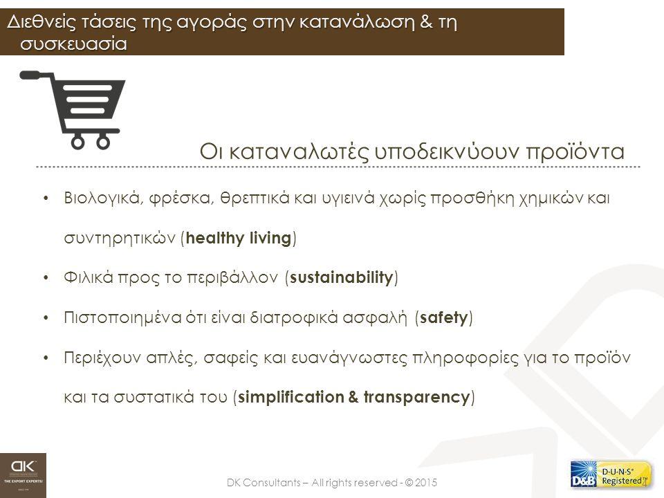 DK Consultants – All rights reserved - © 2015 Διεθνείς τάσεις της αγοράς στην κατανάλωση & τη συσκευασία 4 Οι καταναλωτές υποδεικνύουν προϊόντα Βιολογικά, φρέσκα, θρεπτικά και υγιεινά χωρίς προσθήκη χημικών και συντηρητικών ( healthy living ) Φιλικά προς το περιβάλλον ( sustainability ) Πιστοποιημένα ότι είναι διατροφικά ασφαλή ( safety ) Περιέχουν απλές, σαφείς και ευανάγνωστες πληροφορίες για το προϊόν και τα συστατικά του ( simplification & transparency )