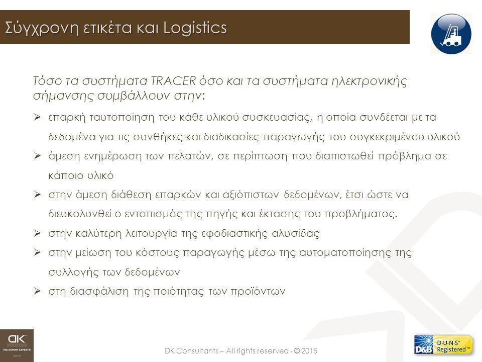 DK Consultants – All rights reserved - © 2015 Σύγχρονη ετικέτα και Logistics Τόσο τα συστήματα TRACER όσο και τα συστήματα ηλεκτρονικής σήμανσης συμβάλλουν στην:  επαρκή ταυτοποίηση του κάθε υλικού συσκευασίας, η οποία συνδέεται με τα δεδομένα για τις συνθήκες και διαδικασίες παραγωγής του συγκεκριμένου υλικού  άμεση ενημέρωση των πελατών, σε περίπτωση που διαπιστωθεί πρόβλημα σε κάποιο υλικό  στην άμεση διάθεση επαρκών και αξιόπιστων δεδομένων, έτσι ώστε να διευκολυνθεί ο εντοπισμός της πηγής και έκτασης του προβλήματος.