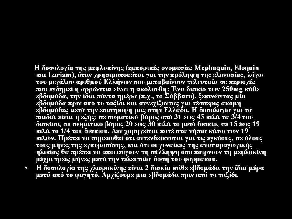 Η δοσολογία της μεφλοκίνης (εμπορικές ονομασίες Mephaquin, Eloquin και Lariam), όταν χρησιμοποιείται για την πρόληψη της ελονοσίας, λόγω του μεγάλου αριθμού Ελλήνων που μεταβαίνουν τελευταία σε περιοχές που ενδημεί η αρρώστια είναι η ακόλουθη: Ένα δισκίο των 250mg κάθε εβδομάδα, την ίδια πάντα ημέρα (π.χ., το Σάββατο), ξεκινώντας μία εβδομάδα πριν από το ταξίδι και συνεχίζοντας για τέσσερις ακόμη εβδομάδες μετά την επιστροφή μας στην Ελλάδα.