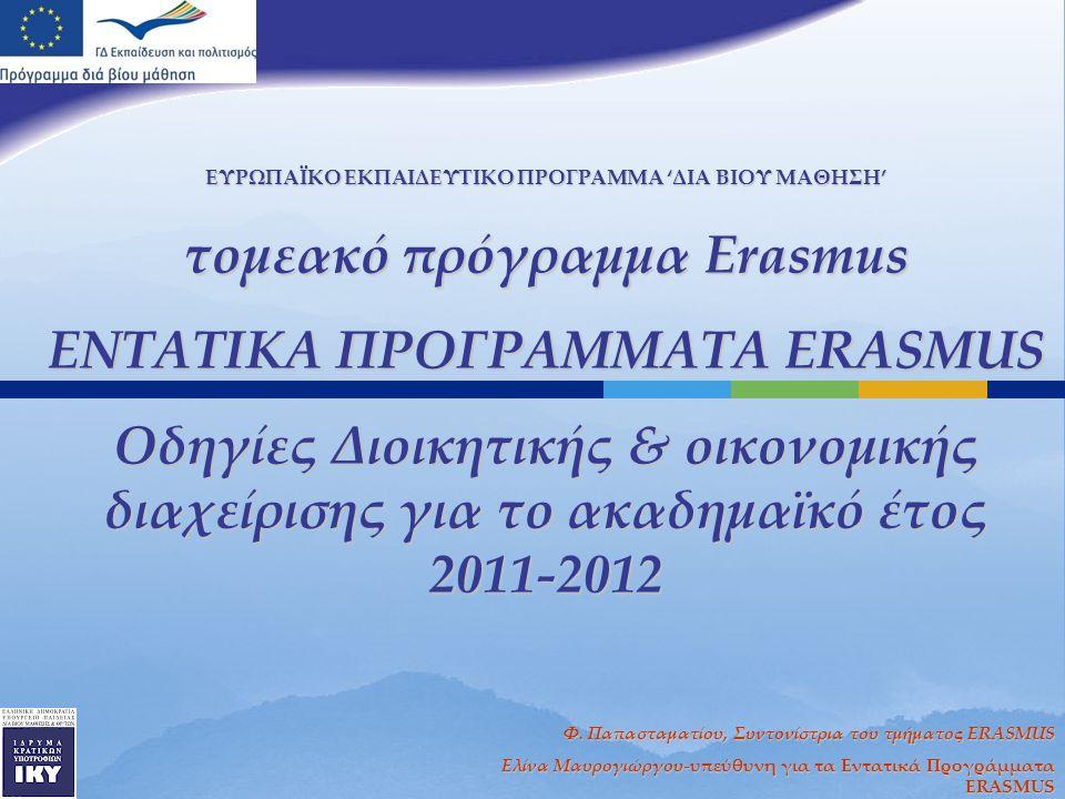 ΕΥΡΩΠΑΪΚΟ ΕΚΠΑΙΔΕΥΤΙΚΟ ΠΡΟΓΡΑΜΜΑ 'ΔΙΑ ΒΙΟΥ ΜΑΘΗΣΗ' τομεακό πρόγραμμα Erasmus ΕΝΤΑΤΙΚΑ ΠΡΟΓΡΑΜΜΑΤΑ ERASMUS Oδηγίες Διοικητικής & οικονομικής διαχείρισης για το ακαδημαϊκό έτος 2011-2012 Φ.