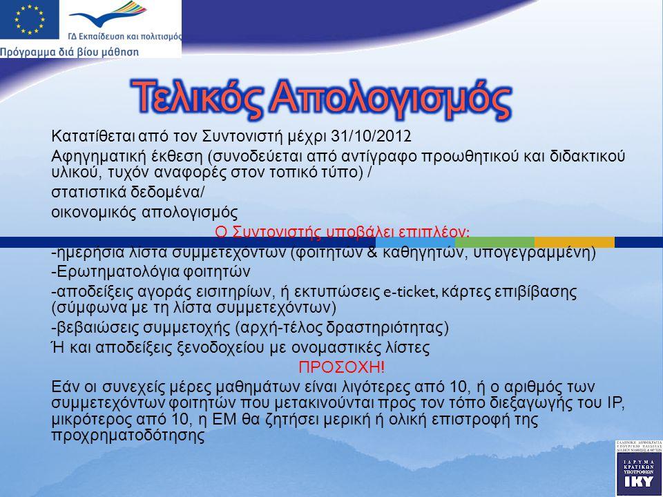 Κατατίθεται από τον Συντονιστή μέχρι 31/10/2012 A φηγηματική έκθεση ( συνοδεύεται από αντίγραφο προωθητικού και διδακτικού υλικού, τυχόν αναφορές στον τοπικό τύπο ) / στατιστικά δεδομένα / οικονομικός απολογισμός Ο Συντονιστής υποβάλει επιπλέον : - ημερήσια λίστα συμμετεχόντων ( φοιτητών & καθηγητών, υπογεγραμμένη ) - Ερωτηματολόγια φοιτητών - αποδείξεις αγοράς εισιτηρίων, ή εκτυπώσεις e-ticket, κάρτες επιβίβασης ( σύμφωνα με τη λίστα συμμετεχόντων ) - βεβαιώσεις συμμετοχής ( αρχή - τέλος δραστηριότητας ) Ή και αποδείξεις ξενοδοχείου με ονομαστικές λίστες ΠΡΟΣΟΧΗ .