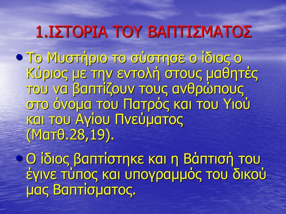 1.ΙΣΤΟΡΙΑ ΤΟΥ ΒΑΠΤΙΣΜΑΤΟΣ Το Μυστήριο το σύστησε ο ίδιος ο Κύριος με την εντολή στους μαθητές του να βαπτίζουν τους ανθρώπους στο όνομα του Πατρός και του Υιού και του Αγίου Πνεύματος (Ματθ.28,19).