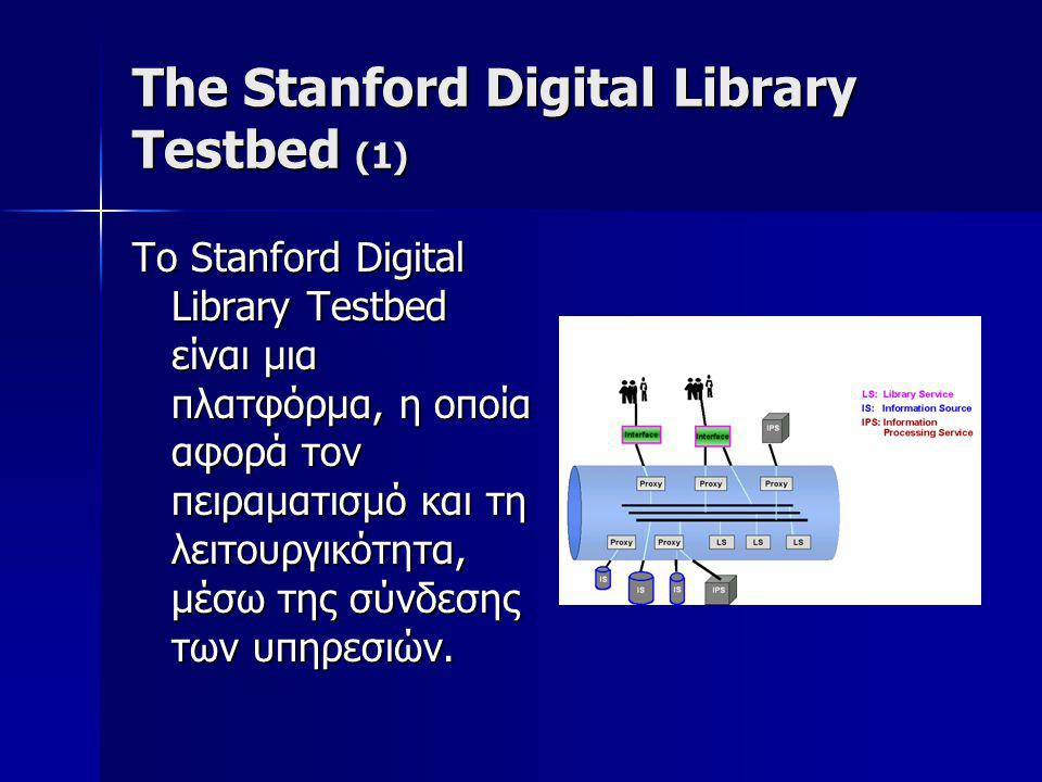 The Stanford Digital Library Testbed (1) Το Stanford Digital Library Testbed είναι μια πλατφόρμα, η οποία αφορά τον πειραματισμό και τη λειτουργικότητα, μέσω της σύνδεσης των υπηρεσιών.