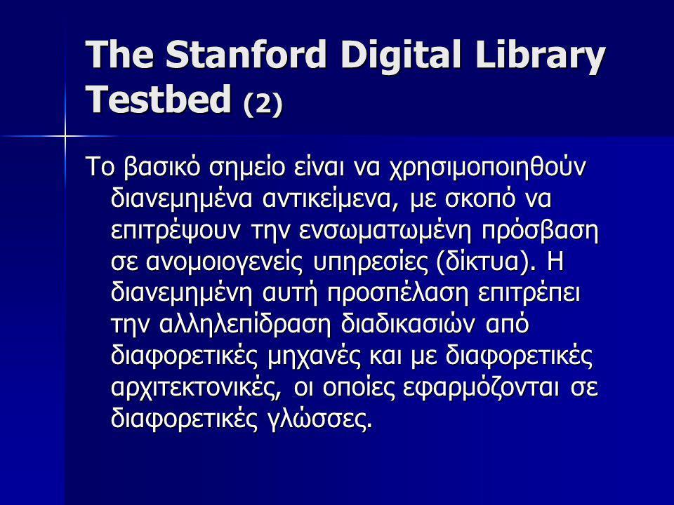 The Stanford Digital Library Testbed (2) Το βασικό σημείο είναι να χρησιμοποιηθούν διανεμημένα αντικείμενα, με σκοπό να επιτρέψουν την ενσωματωμένη πρόσβαση σε ανομοιογενείς υπηρεσίες (δίκτυα).