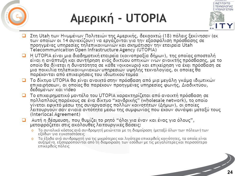 24 Αμερική - UTOPIA  Στη Utah των Ηνωμένων Πολιτειών της Αμερικής, δεκαοχτώ (18) πόλεις ξεκίνησαν (εκ των οποίων οι 14 συνεχίζουν) να εργάζονται για την εξασφάλιση πρόσβασης σε προηγμένες υπηρεσίες τηλεπικοινωνιών και σχημάτισαν την εταιρεία Utah Telecommunication Open Infrastructure Agency (UTOPIA)  Η UTOPIA είναι μια διαδημοτική εταιρεία (κοινοπραξία δήμων), της οποίας αποστολή είναι η ανάπτυξη και συντήρηση ενός δικτύου οπτικών ινών ανοικτής πρόσβασης, με το οποίο θα δίνεται η δυνατότητα σε κάθε νοικοκυριό και επιχείρηση να έχει πρόσβαση σε μια ποικιλία τηλεπικοινωνιακών υπηρεσιών υψηλής τεχνολογίας, οι οποίες θα παρέχονται από επιχειρήσεις του ιδιωτικού τομέα  Το δίκτυο UTOPIA θα είναι ανοιχτό στην πρόσβαση από μια μεγάλη γκάμα ιδιωτικών επιχειρήσεων, οι οποίες θα παρέχουν προηγμένες υπηρεσίες φωνής, Διαδικτύου, δεδομένων και video  Το επιχειρηματικό μοντέλο του UTOPIA χαρακτηρίζεται από ανοιχτή πρόσβαση σε πολλαπλούς παρόχους σε ένα δίκτυο χονδρικής (wholesale network), το οποίο γίνεται εφικτό μέσω της συνεργασίας πολλών κοινοτήτων (Δήμων), οι οποίες λειτουργούν σαν ενιαία οντότητα μέσω της συμφωνίας που έχουν συνάψει μεταξύ τους (Interlocal Agreement)  Αυτή η δέσμευση, που θυμίζει το ρητό όλοι για έναν και ένας για όλους , μεταφράζεται στις ακόλουθες λειτουργικές βάσεις: oΤο συνολικό κόστος ανά συνδρομητή μειώνεται με τη διαμοίραση (μεταξύ όλων των πόλεων) των εξόδων για εγκαταστάσεις oΤα έ ξ οδα ανά συνδρομητή για τις μικρότερες και λιγότερο επικερδείς κοινότητες, τα οποία είναι αυξημένα, εξισορροπούνται από τη διαμοίραση των εσόδων με τις μεγαλύτερες και περισσότερο επικερδείς πόλεις