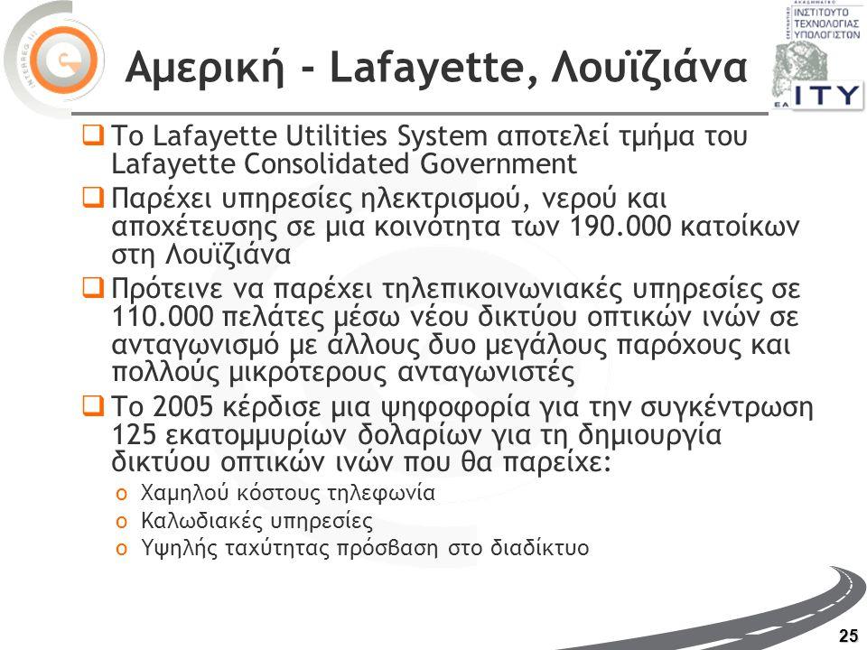 25 Αμερική - Lafayette, Λουϊζιάνα  Το Lafayette Utilities System αποτελεί τμήμα του Lafayette Consolidated Government  Παρέχει υπηρεσίες ηλεκτρισμού, νερού και αποχέτευσης σε μια κοινότητα των 190.000 κατοίκων στη Λουϊζιάνα  Πρότεινε να παρέχει τηλεπικοινωνιακές υπηρεσίες σε 110.000 πελάτες μέσω νέου δικτύου οπτικών ινών σε ανταγωνισμό με άλλους δυο μεγάλους παρόχους και πολλούς μικρότερους ανταγωνιστές  Το 2005 κέρδισε μια ψηφοφορία για την συγκέντρωση 125 εκατομμυρίων δολαρίων για τη δημιουργία δικτύου οπτικών ινών που θα παρείχε: oΧαμηλού κόστους τηλεφωνία oΚαλωδιακές υπηρεσίες oΥψηλής ταχύτητας πρόσβαση στο διαδίκτυο