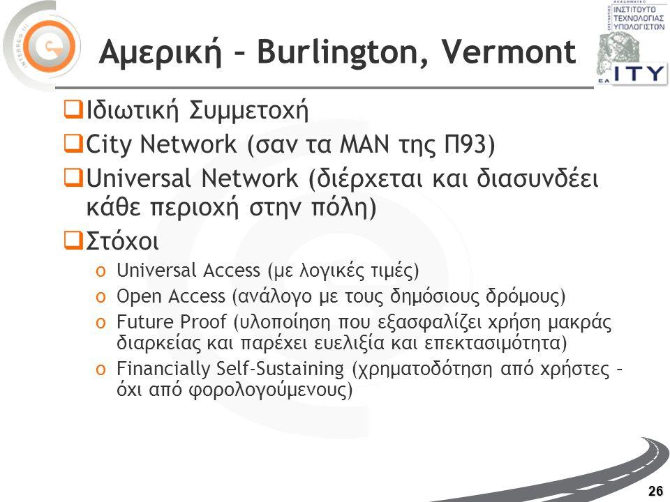 26 Αμερική – Burlington, Vermont  Ιδιωτική Συμμετοχή  City Network (σαν τα ΜΑΝ της Π93)  Universal Network (διέρχεται και διασυνδέει κάθε περιοχή στην πόλη)  Στόχοι oUniversal Access ( με λ ογικές τ ιμές) oOpen Access ( α νάλογο με τους δημόσιους δρόμους) oFuture Proof ( υ λοποίηση που εξασφαλίζει χρήση μακράς διαρκείας και παρέχει ευελιξία και επεκτασιμότητα) oFinancially Self-Sustaining ( χ ρηματοδότηση από χρήστες – όχι από φορολογούμενους)