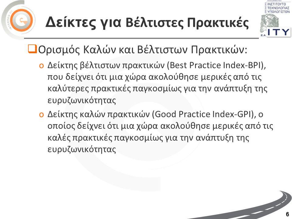 6 Δείκτες για Βέλτιστες Πρακτικές  Ορισμός Καλών και Βέλτιστων Πρακτικών: oΔείκτης βέλτιστων πρακτικών (Best Practice Index-BPI), που δείχνει ότι μια χώρα ακολούθησε μερικές από τις καλύτερες πρακτικές παγκοσμίως για την ανάπτυξη της ευρυζωνικότητας oΔείκτης καλών πρακτικών (Good Practice Index-GPI), ο οποίος δείχνει ότι μια χώρα ακολούθησε μερικές από τις καλές πρακτικές παγκοσμίως για την ανάπτυξη της ευρυζωνικότητας