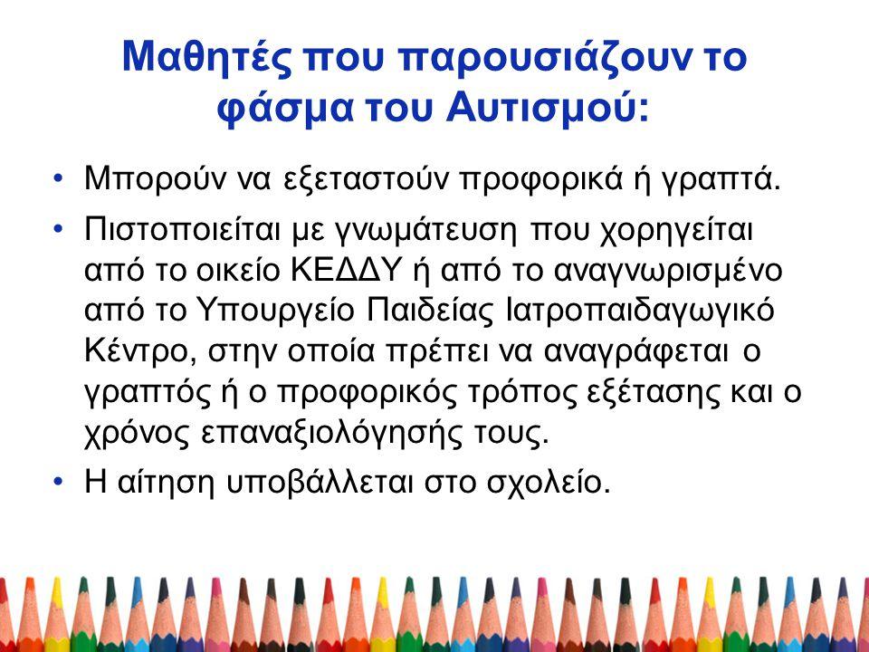 Μαθητές που παρουσιάζουν το φάσμα του Αυτισμού: Μπορούν να εξεταστούν προφορικά ή γραπτά. Πιστοποιείται με γνωμάτευση που χορηγείται από το οικείο ΚΕΔ