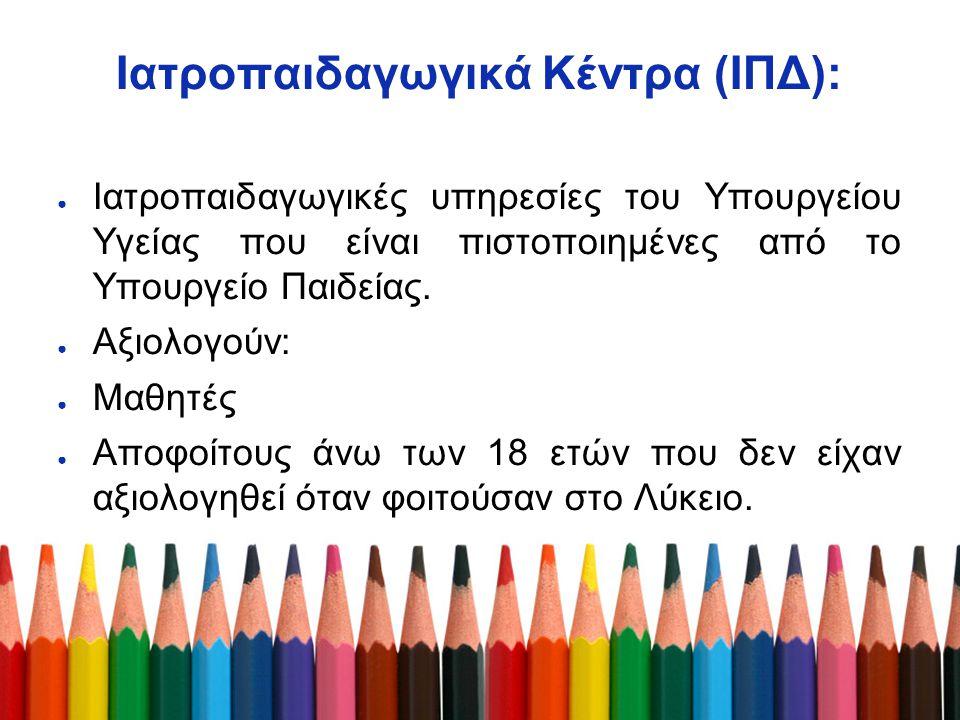 Ιατροπαιδαγωγικά Κέντρα (ΙΠΔ): ● Ιατροπαιδαγωγικές υπηρεσίες του Υπουργείου Υγείας που είναι πιστοποιημένες από το Υπουργείο Παιδείας. ● Αξιολογούν: ●