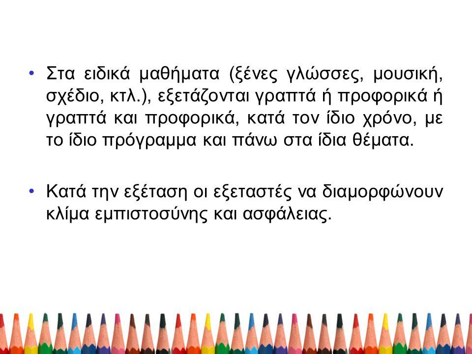 Στα ειδικά μαθήματα (ξένες γλώσσες, μουσική, σχέδιο, κτλ.), εξετάζονται γραπτά ή προφορικά ή γραπτά και προφορικά, κατά τον ίδιο χρόνο, με το ίδιο πρό