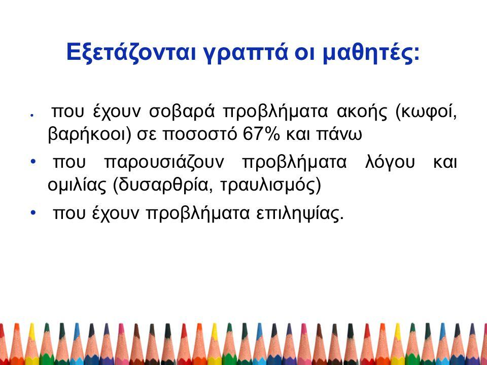 Εξετάζονται γραπτά οι μαθητές: ● που έχουν σοβαρά προβλήματα ακοής (κωφοί, βαρήκοοι) σε ποσοστό 67% και πάνω που παρουσιάζουν προβλήματα λόγου και ομι