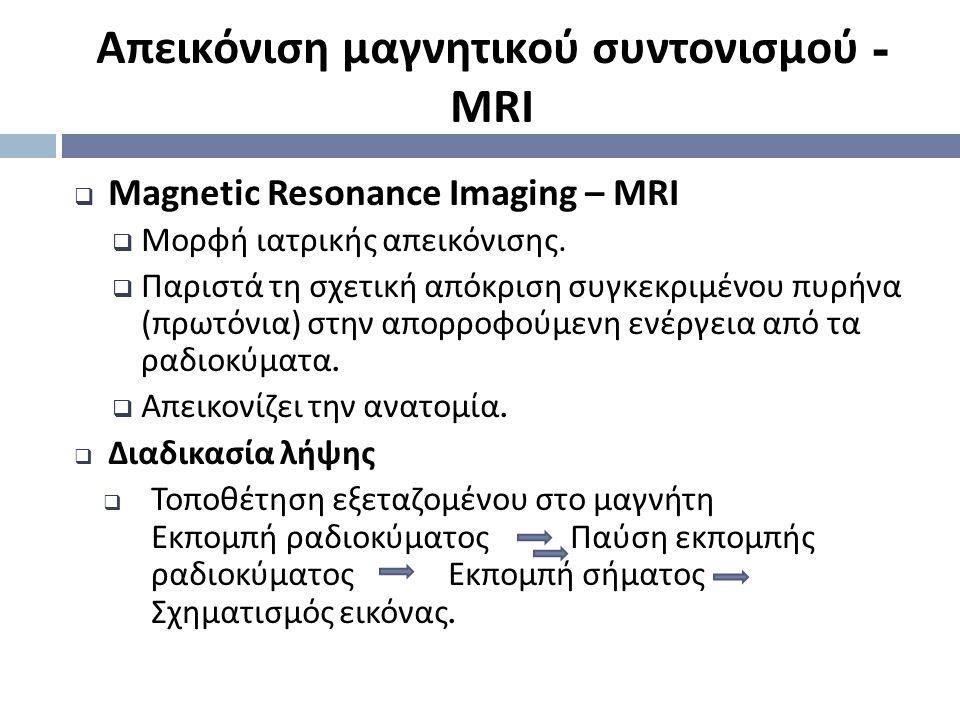 Απεικόνιση μαγνητικού συντονισμού - MRI  Magnetic Resonance Imaging – MRI  Μορφή ιατρικής απεικόνισης.