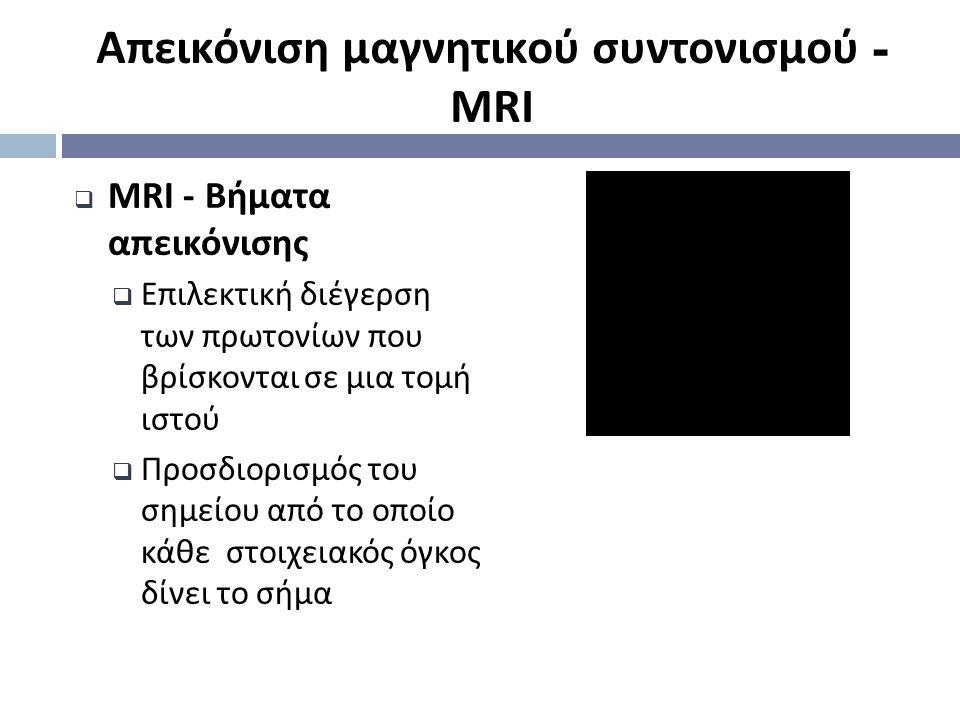  MRI - Βήματα απεικόνισης  Επιλεκτική διέγερση των πρωτονίων που βρίσκονται σε μια τομή ιστού  Προσδιορισμός του σημείου από το οποίο κάθε στοιχειακός όγκος δίνει το σήμα Απεικόνιση μαγνητικού συντονισμού - MRI