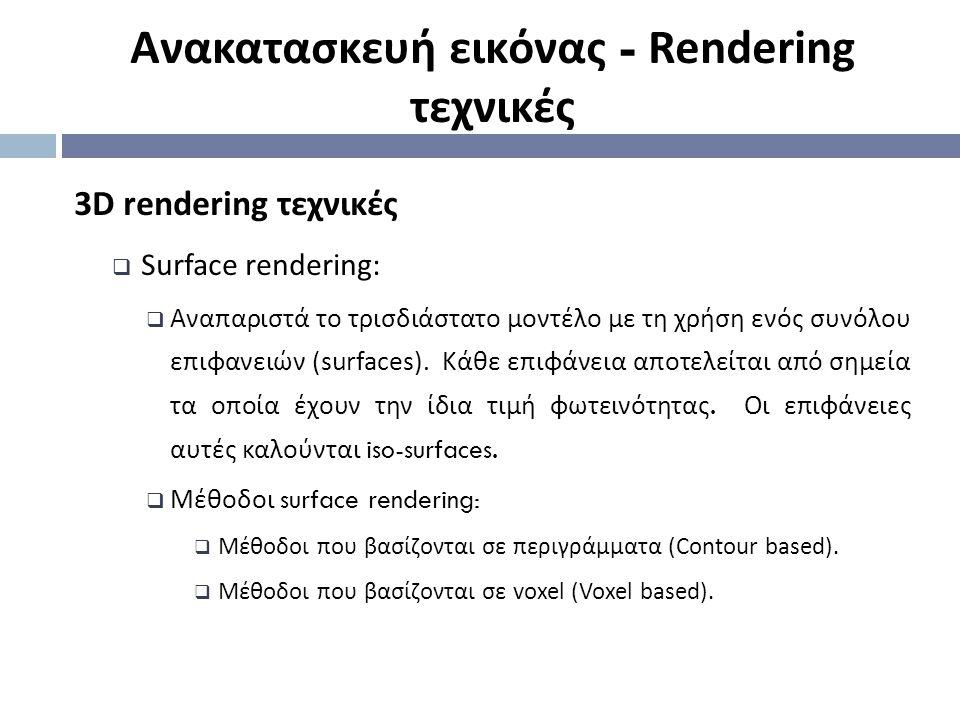 3D rendering τεχνικές  Surface rendering:  Αναπαριστά το τρισδιάστατο μοντέλο με τη χρήση ενός συνόλου επιφανειών (surfaces).