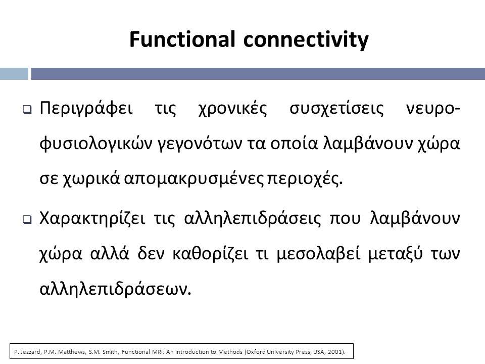 Functional connectivity  Περιγράφει τις χρονικές συσχετίσεις νευρο - φυσιολογικών γεγονότων τα οποία λαμβάνουν χώρα σε χωρικά απομακρυσμένες περιοχές.