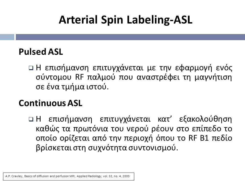 Arterial Spin Labeling-ASL Pulsed ASL  Η επισήμανση επιτυγχάνεται με την εφαρμογή ενός σύντομου RF παλμού που αναστρέφει τη μαγνήτιση σε ένα τμήμα ιστού.