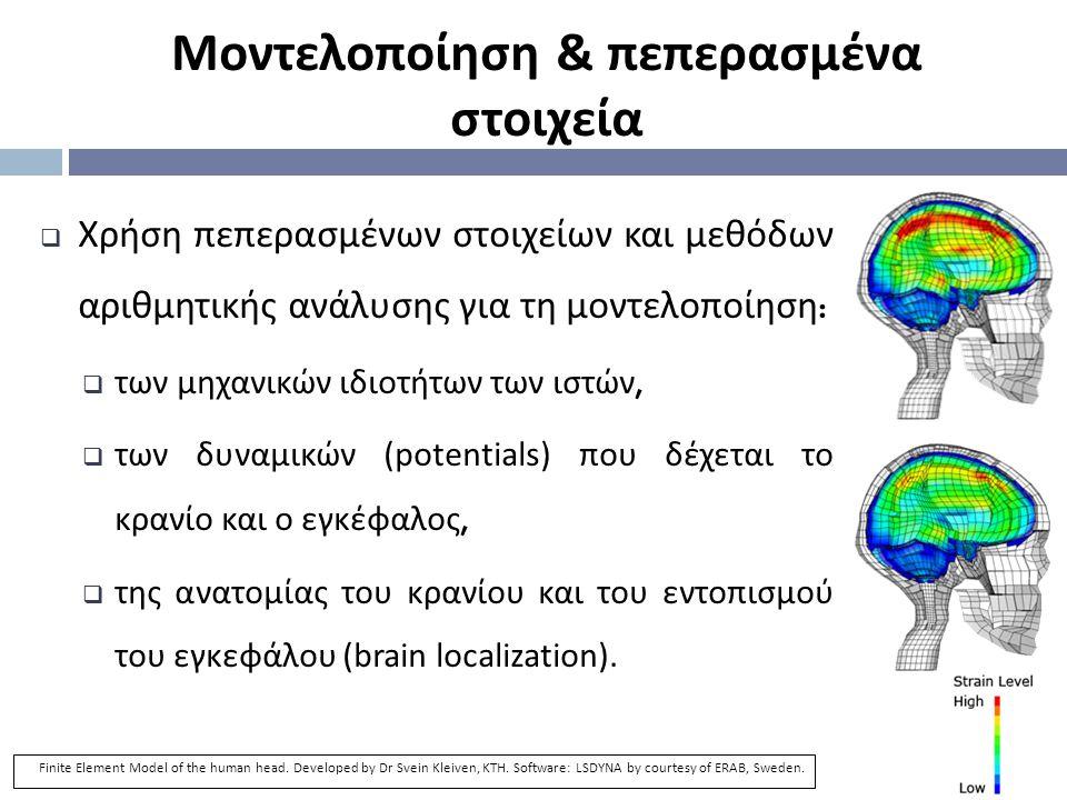  Χρήση πεπερασμένων στοιχείων και μεθόδων αριθμητικής ανάλυσης για τη μοντελοποίηση :  των μηχανικών ιδιοτήτων των ιστών,  των δυναμικών (potentials) που δέχεται το κρανίο και ο εγκέφαλος,  της ανατομίας του κρανίου και του εντοπισμού του εγκεφάλου (brain localization).