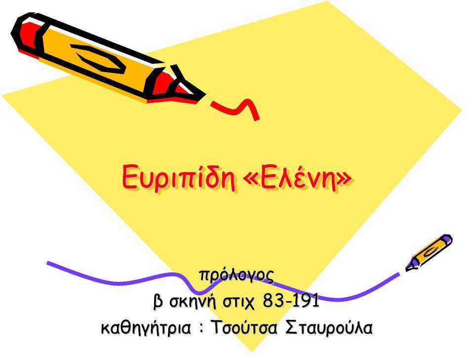 Ευριπίδη «Ελένη» πρόλογος β σκηνή στιχ 83-191 καθηγήτρια : Τσούτσα Σταυρούλα
