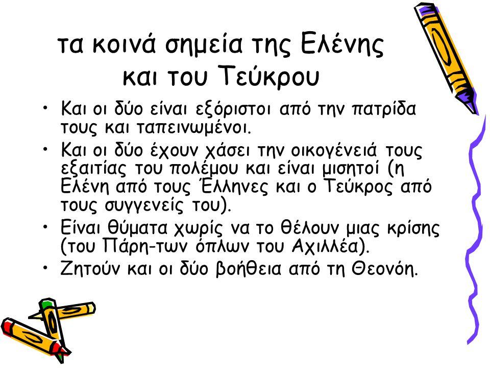 τα κοινά σημεία της Ελένης και του Τεύκρου Και οι δύο είναι εξόριστοι από την πατρίδα τους και ταπεινωμένοι.