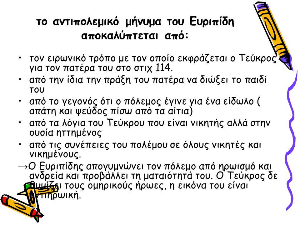 το αντιπολεμικό μήνυμα του Ευριπίδη αποκαλύπτεται από: τον ειρωνικό τρόπο με τον οποίο εκφράζεται ο Τεύκρος για τον πατέρα του στο στιχ 114. από την ί