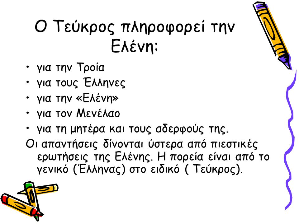 Ο Τεύκρος πληροφορεί την Ελένη: για την Τροία για τους Έλληνες για την «Ελένη» για τον Μενέλαο για τη μητέρα και τους αδερφούς της. Οι απαντήσεις δίνο