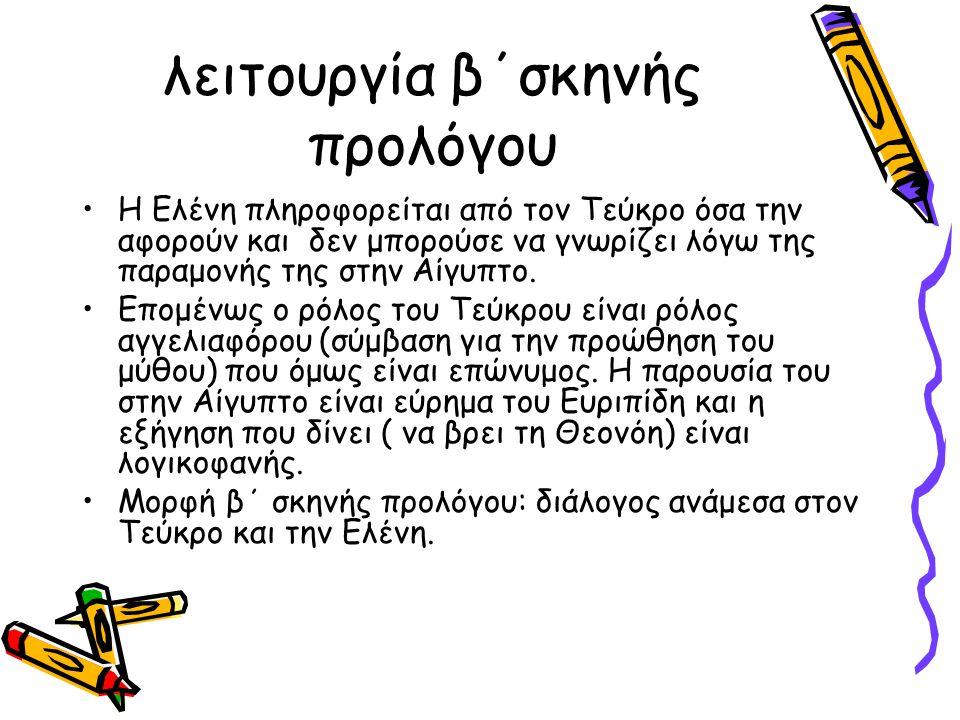 λειτουργία β΄σκηνής προλόγου Η Ελένη πληροφορείται από τον Τεύκρο όσα την αφορούν και δεν μπορούσε να γνωρίζει λόγω της παραμονής της στην Αίγυπτο. Επ